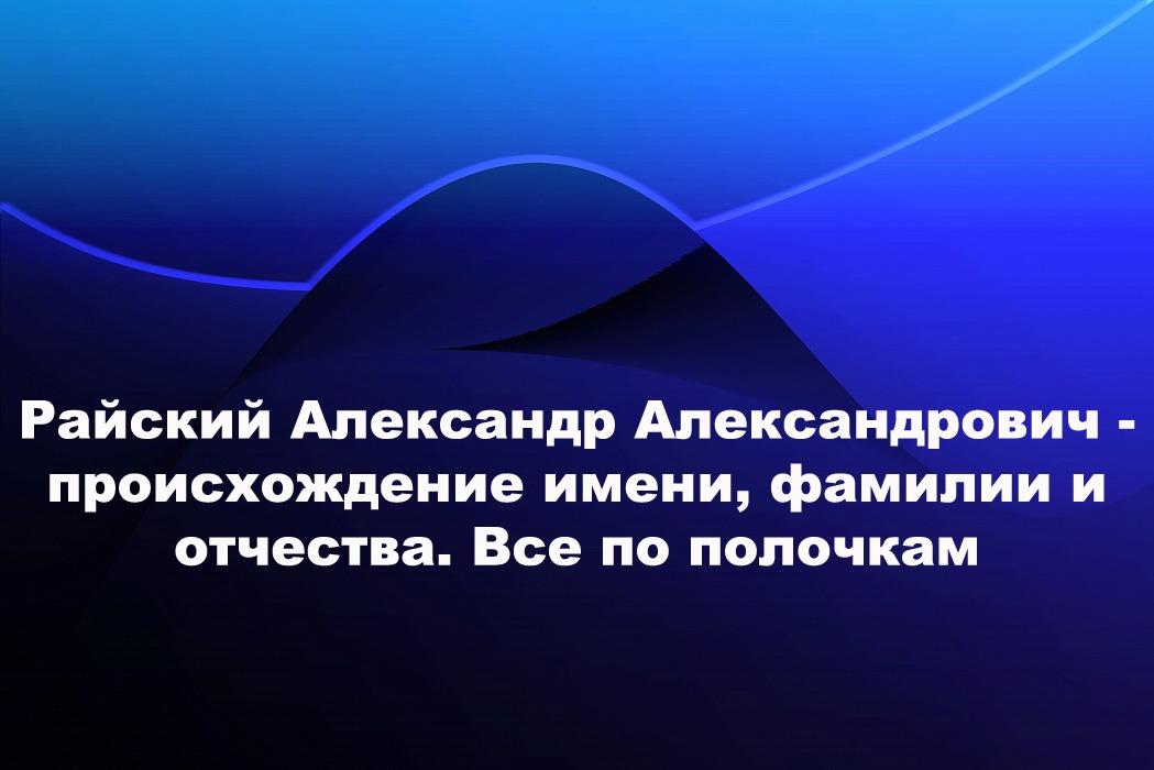 Райский Александр Александрович — происхождение имени, фамилии и отчества. Все по полочкам