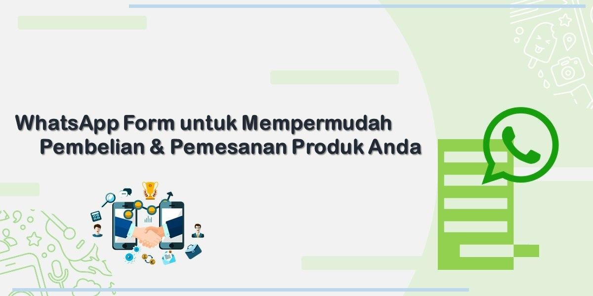 Permudah Proses Pembelian & Pemesanan Produk Bisnis Online Anda Dengan WhatsApp Form